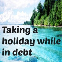 Taking a holiday while in debt