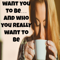 Who people want you to be… and who you REALLY want to be
